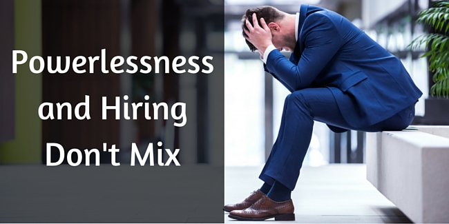 Powerlessness and Hiring Don't Mix